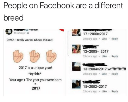 Facebook, Omg, and Check: People on Facebook are a different  breed  Freeaom  17 +2000-2017  2 hours ago Like Reply  3 hours ago  OMG! It really works! Check this out:  12+2005- 2017  2 hours ago Like Reply  2017 is a unique year!  *try this*  Your age + The year you were born  2017  13+2004-2017 wtfffffffffff  2 hours ago LikeReply  15+2002-2017  2 hours ago Like Reply