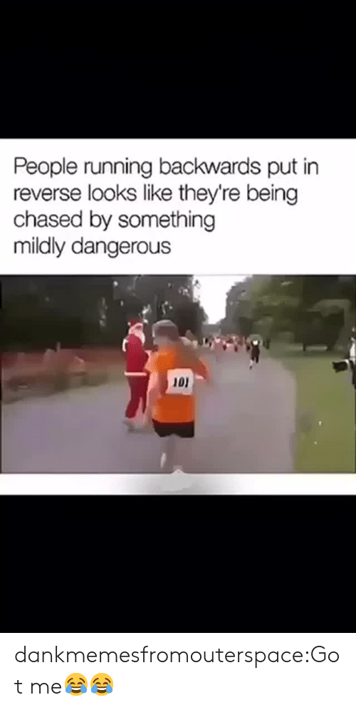 Being Chased: People running backwards put in  reverse looks like they're being  chased by something  mildly dangerous  101 dankmemesfromouterspace:Got me😂😂