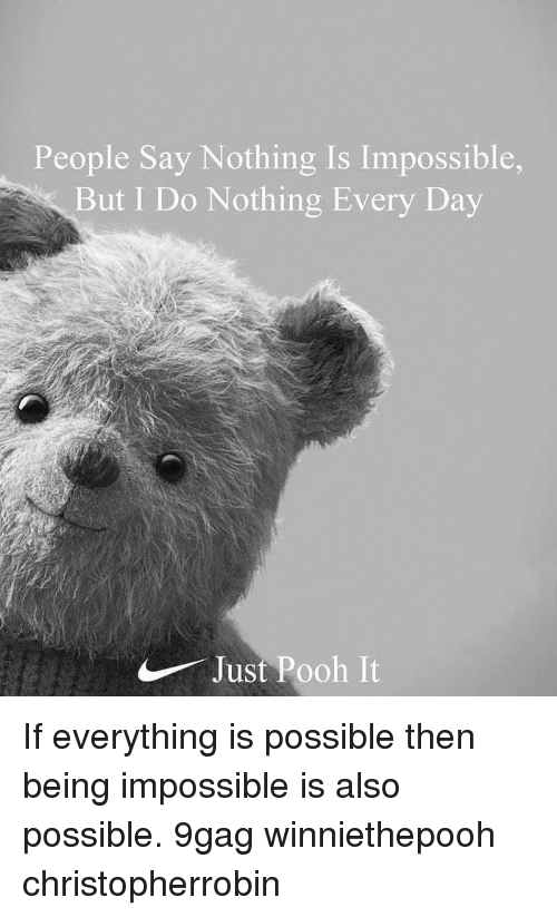 9gag, Memes, and 🤖: People Say Nothing Is Impossible,  But I Do Nothing Every Day  Just Pooh It If everything is possible then being impossible is also possible. 9gag winniethepooh christopherrobin