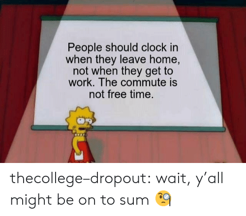 Clock In: People should clock in  when they leave home,  not when they get to  work. The commute is  not free time. thecollege–dropout:  wait, y'all might be on to sum 🧐