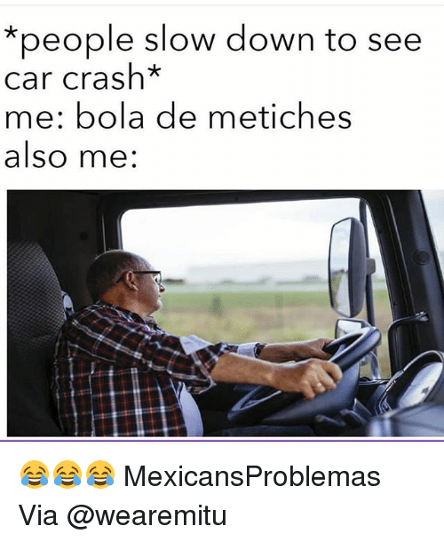 Car Crashing: *people slow down to see  car crash*  me: bola de metiches  also me: 😂😂😂 MexicansProblemas Via @wearemitu