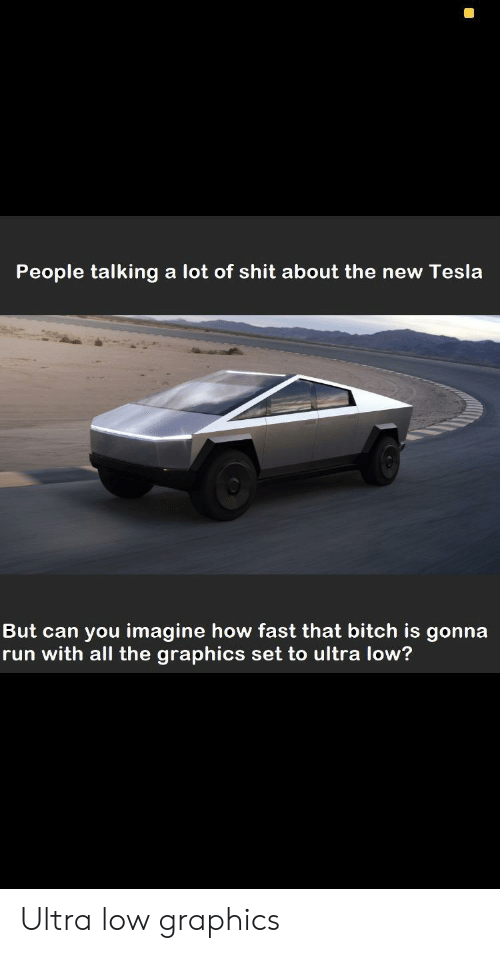 Bitch, Run, and Shit: People talking a lot of shit about the new Tesla  But can you imagine how fast that bitch is gonna  run with all the graphics set to ultra low? Ultra low graphics