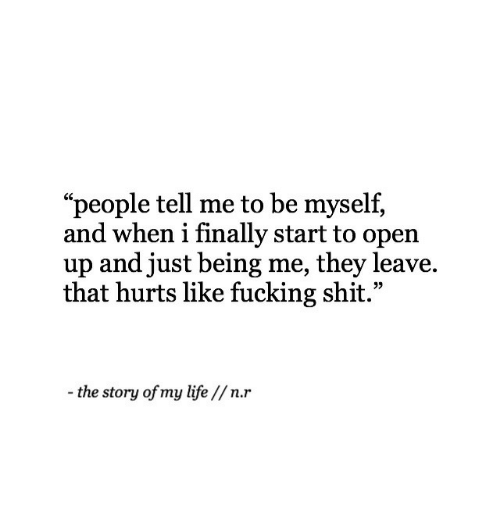 "That Hurts: ""people tell me to be myself,  and when i finally start to open  up and just being me, they leave.  that hurts like fucking shit.""  -the story of my life //n.r"