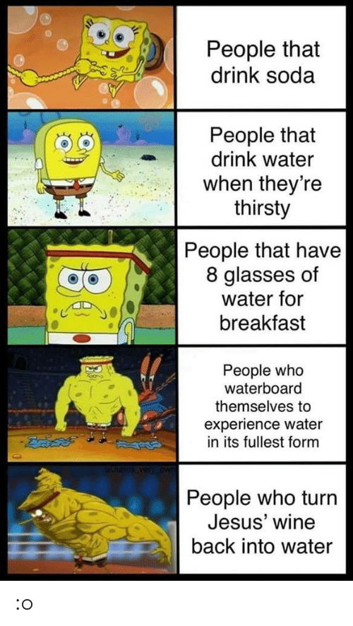 Jesus, Soda, and Thirsty: People that  drink soda  People that  drink water  when theyre  thirsty  People that have  8 glasses of  water for  breakfast  People who  waterboard  themselves to  experience water  in its fullest form  People who turn  Jesus' wine  back into water :o