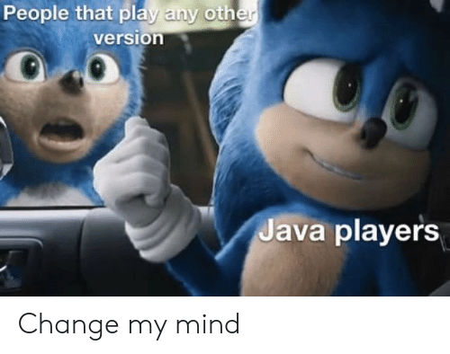 Java, Change, and Mind: People that play any other  version  Java players Change my mind