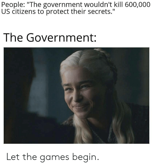 "Games, Government, and Secrets: People: ""The government wouldn't kill 600,000  US citizens to protect their secrets.""  The Government: Let the games begin."