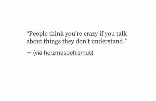 """Crazy, Via, and Think: """"People think you're crazy if you talk  about things they don't understand.""""  (via herzmasochismus)"""