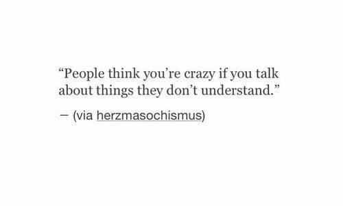"""youre crazy: """"People think you're crazy if you talk  about things they don't understand.""""  (via herzmasochismus)"""