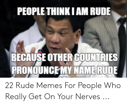 PEOPLE THINKIAM RUDE BECAUSE OTHER COUNTRIES PRONOUNCE MY