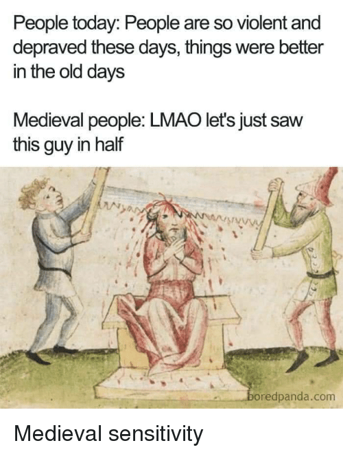 Sensitivity: People today: People are so violent and  depraved these days, things were better  in the old days  Medieval people: LMAO let's just saw  this guy in half  oredpanda.com Medieval sensitivity