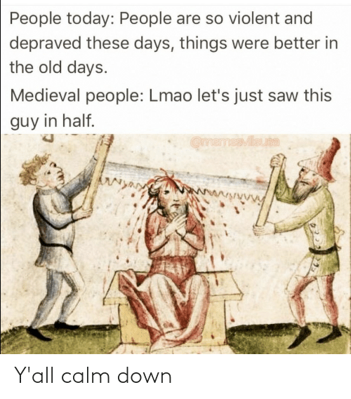 let's: People today: People are so violent and  depraved these days, things were better in  the old days.  Medieval people: Lmao let's just saw this  guy in half.  OmemesMileuta  wwwwwwVy Y'all calm down