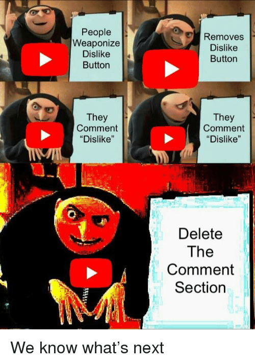 "Next, They, and Comment: People  Weaponize  Dislike  Button  Removes  Dislike  Button  They  Comment  ""Dislike""  They  Comment  ""Dislike""  Delete  The  Comment  Section We know what's next"