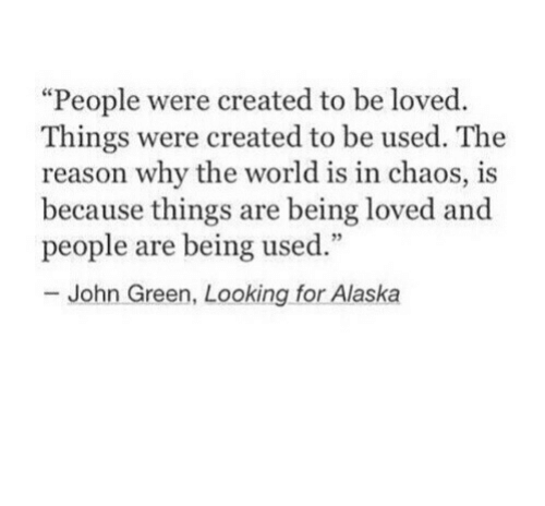 """looking for alaska: """"People were created to be loved.  Things were created to be used. The  reason why the world is in chaos, is  because things are being loved and  people are being used.""""  John Green, Looking for Alaska"""
