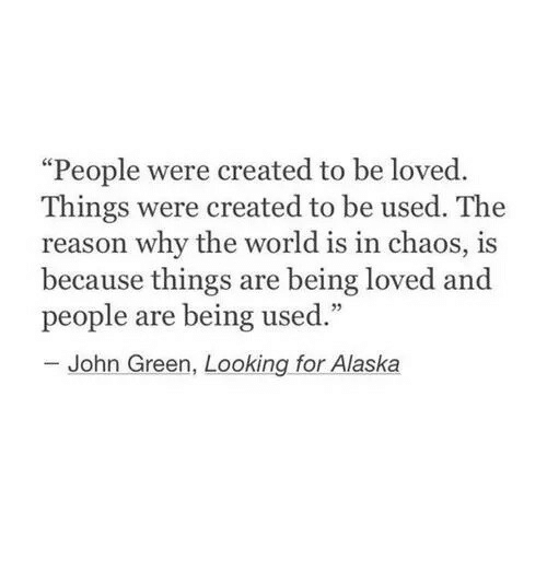 """looking for alaska: """"People were created to be loved.  Things were created to be used. The  reason why the world is in chaos, is  because things are being loved and  people are being used.""""  25  John Green, Looking for Alaska"""
