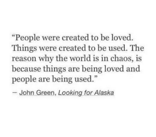 """looking for alaska: """"People were created to be loved.  Things were created to be used. The  reason why the world is in chaos, is  because things are being loved and  people are being used.""""  - John Green, Looking for Alaska"""