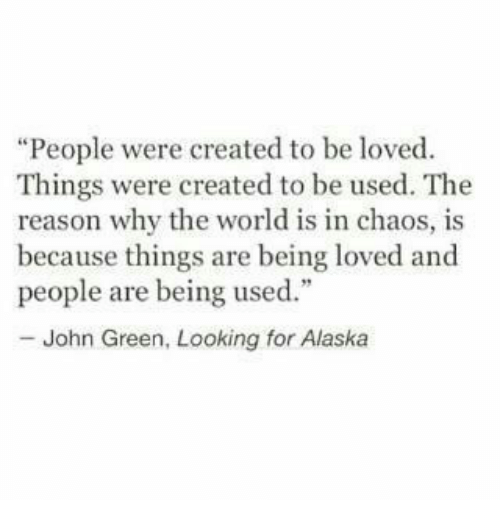 """looking for alaska: """"People were created to be loved  Things were created to be used. The  reason why the world is in chaos, is  because things are being loved and  people are being used.""""  - John Green, Looking for Alaska"""