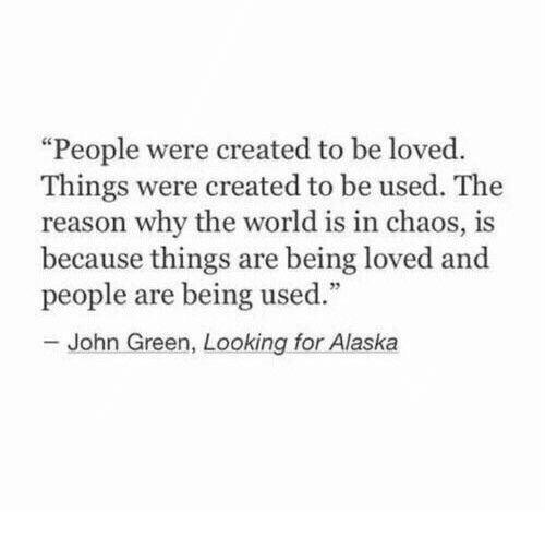 """looking for alaska: """"People were created to be loved  Things were created to be used. The  reason why the world is in chaos, is  because things are being loved and  people are being used.""""  John Green, Looking for Alaska"""