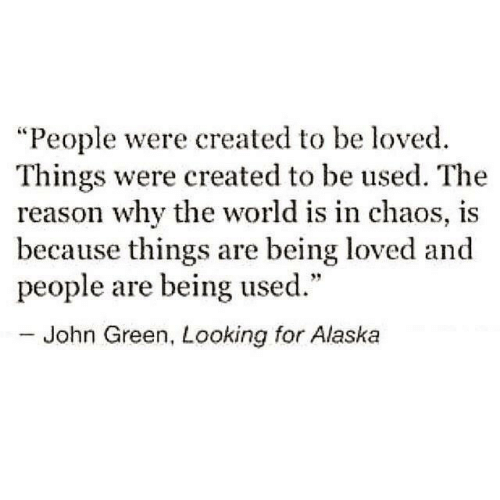 """Alaska: """"People were created to be loved.  Things were created to be used. The  reason why the world is in chaos, is  because things are being loved and  people are being used.""""  - John Green, Looking for Alaska"""
