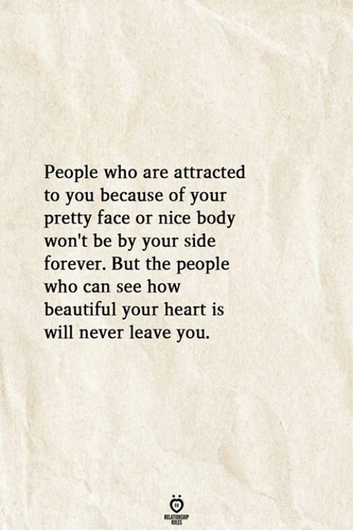 Never Leave: People who are attracted  to you because of your  pretty face or nice body  won't be by your side  forever. But the people  who can see how  beautiful your heart is  will never leave you.  RELATIONSHIP  ES