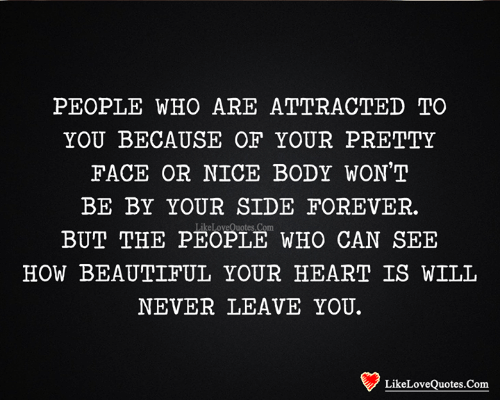 Never Leave: PEOPLE WHO ARE ATTRACTED TO  YOU BECAUSE OF YOUR PRETTY  FACE OR NICE BODY WON'T  BE BY YOUR SIDE FOREVER.  LikeLoveQuotes Com  BUT THE PEOPLE WHO CAN SEE  HOW BEAUTIFUL YOUR HEART IS WILL  NEVER LEAVE YOU.  LikeLoveQuotes.Com
