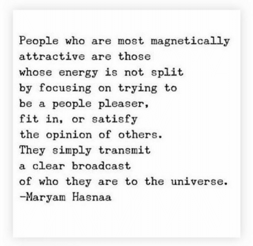 broadcast: People who are most magnetically  attractive are those  whose energy is not split  by focusing on trying to  be a people pleaser,  fit in, or satisfy  the opinion of others  They simply transmit  a clear broadcast  of who they are to the universe  -Maryam Hasnaa