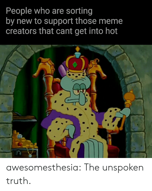 Meme Creators: People who are sorting  by new to support those meme  creators that cant get into hot awesomesthesia:  The unspoken truth.
