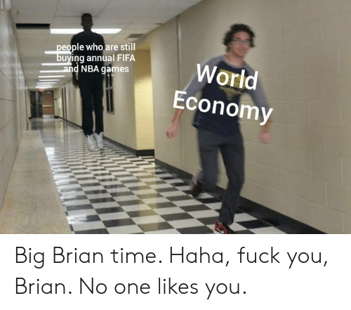 Nba Games: people who are still  buying annual FIFA  and NBA games  World  Economy Big Brian time. Haha, fuck you, Brian. No one likes you.