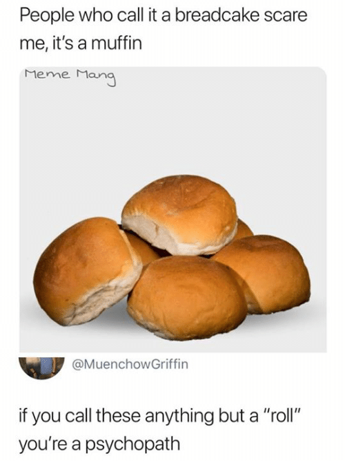 "Meme, Scare, and Who: People who call it a breadcake scare  me, it's a muffin  Meme Man  @MuenchowGriffin  if you call these anything but a ""roll""  you're a psychopath"