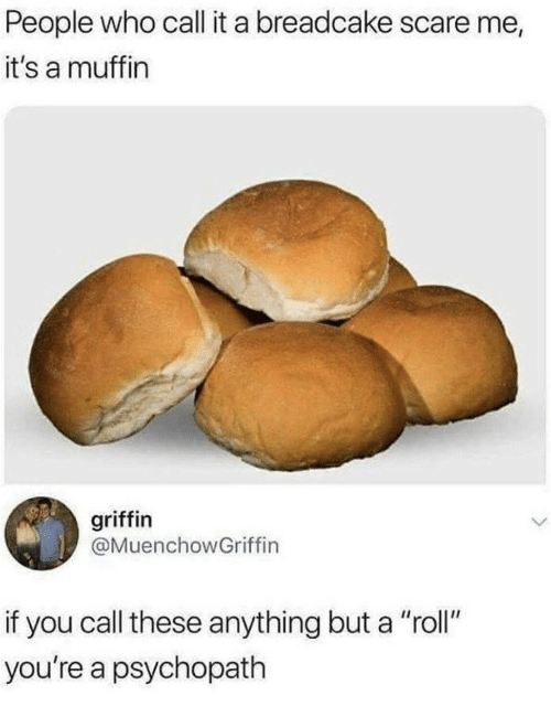 "Scare, Griffin, and Who: People who call it a breadcake scare me,  it's a muffin  griffin  @MuenchowGriffin  if you call these anything but a ""roll""  you're a psychopath"