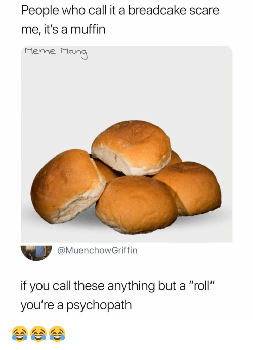 "Meme, Scare, and Dank Memes: People who call it a breadcake scare  me, it's a muffin  Meme Man  @MuenchowGriffin  if you call these anything but a ""roll""  you're a psychopath 😂😂😂"