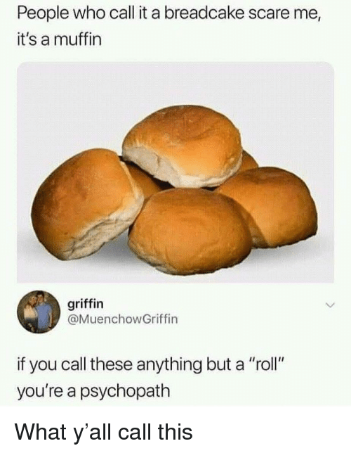 "Memes, Scare, and 🤖: People who call it a breadcake scare me,  it's a muffin  griffin  @MuenchowGriffin  if you call these anything but a ""roll""  you're a psychopath What y'all call this"