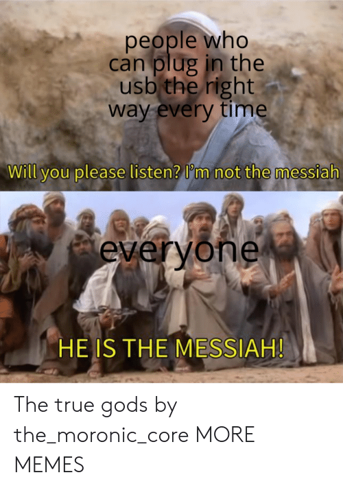 usb: people who  can plug in the  usb the right  way every time  Will you please listen? I'm not the messiah  everyone  HE IS THE MESSIAH! The true gods by the_moronic_core MORE MEMES