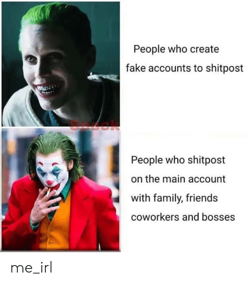 Shitpost: People who create  fake accounts to shitpost  People who shitpost  the main account  with family, friends  coworkers and bosses me_irl