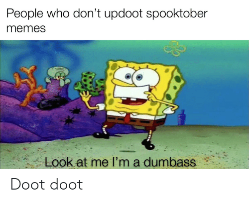 Memes, Dank Memes, and Who: People who don't updoot spooktober  memes  Look at me I'm a dumbass Doot doot