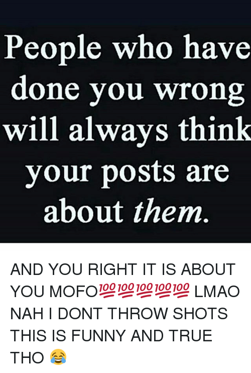 Mofoe: People who have  done you wrong  will always think  your posts are  about them AND YOU RIGHT IT IS ABOUT YOU MOFO💯💯💯💯💯 LMAO NAH I DONT THROW SHOTS THIS IS FUNNY AND TRUE THO 😂