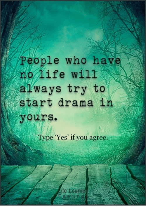 Life, Memes, and 🤖: People who have  no life will  atways try to  start drama in  yours.  Type Yes' if you agree.