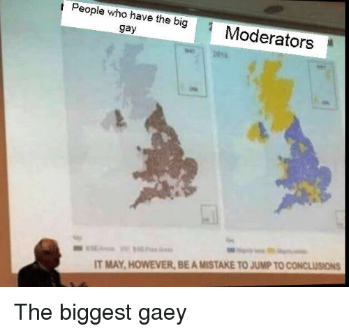 Reddit, Gay, and Who: People who have the bigModerators  gay  14  IT MAY, HOWEVER, BE A MISTAKE TO JUMP TO CONCLUSIONS