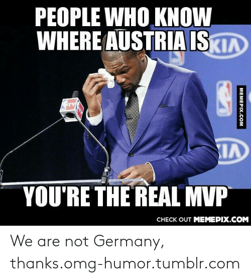 128i: PEOPLE WHO KNOW  WHERE AUSTRIA ISKIA  YOU'RE THE REAL MVP  CНECK OUT MЕМЕРIХ.COМ  MEMEPIX.COM We are not Germany, thanks.omg-humor.tumblr.com