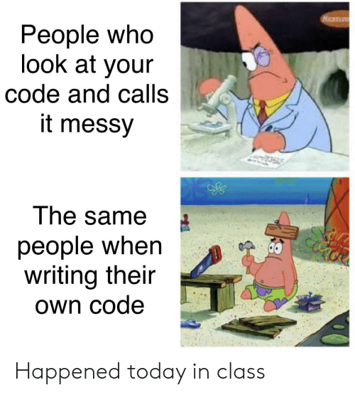 Today, Class, and Code: People who  look at your  code and calls  it messy  The same  people when  writing their  Own code Happened today in class