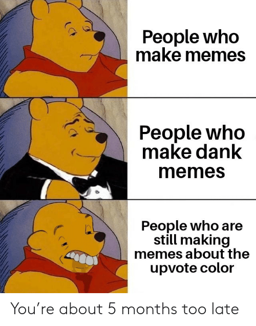 Make Memes: People who  make memes  People who  make dank  memes  People who are  still making  memes about the  upvote color You're about 5 months too late