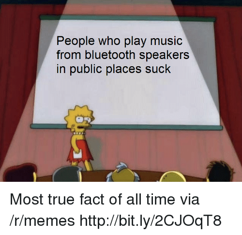 true fact: People who play music  from bluetooth speakers  in public places suck Most true fact of all time via /r/memes http://bit.ly/2CJOqT8