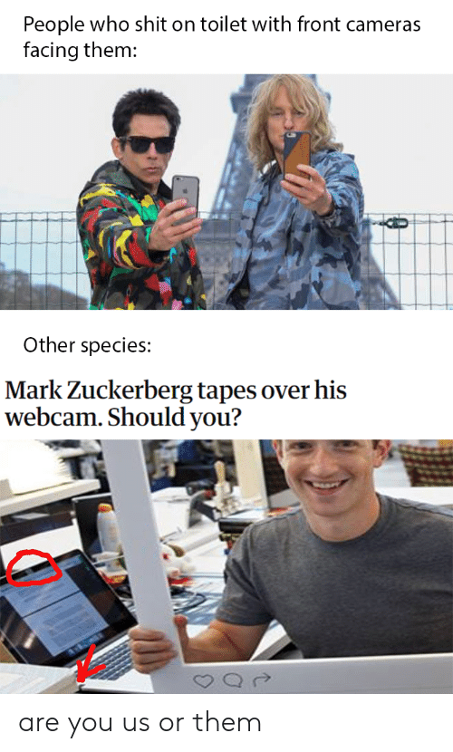 Mark Zuckerberg, Shit, and Dank Memes: People who shit on toilet with front cameras  facing them:  Other species:  Mark Zuckerberg tapes over his  webcam. Should you? are you us or them