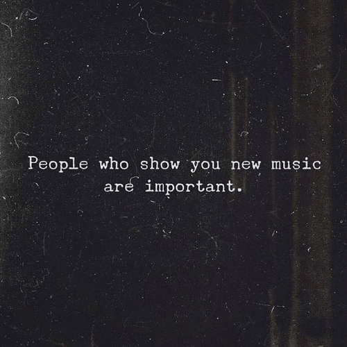 Music, Who, and New: People who show you new music  are important.