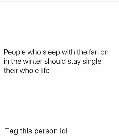 Funny, Life, and Lol: People who sleep with the fan on  in the winter should stay single  their whole life Tag this person lol