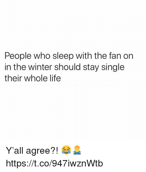 Life, Winter, and Sleep: People who sleep with the fan on  in the winter should stay single  their whole life Y'all agree?! 😂🤷♂️ https://t.co/947iwznWtb