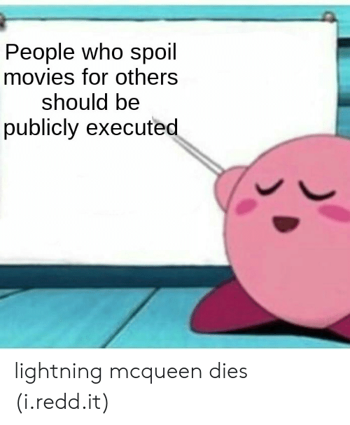 lightning mcqueen: People who spoil  movies for others  should be  publicly executed lightning mcqueen dies (i.redd.it)