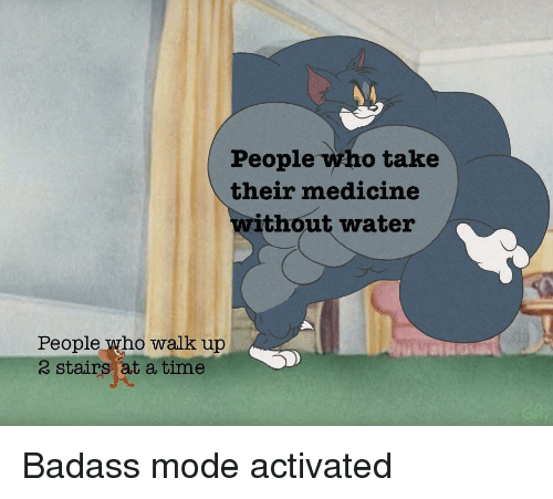 Time, Water, and Badass: People who take  their medicine  ithout water  People who walk up  2 stairs at a time Badass mode activated