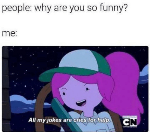 you so funny: people: why are you so funny?  me:  All my jokes are cruestor help. C