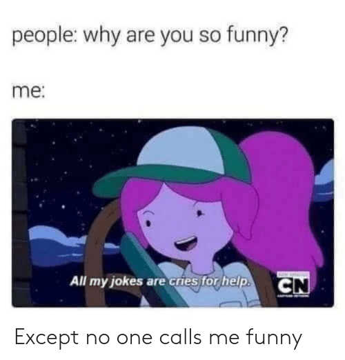 you so funny: people: why are you so funny?  me:  All my jokes are cries for help.  CN Except no one calls me funny