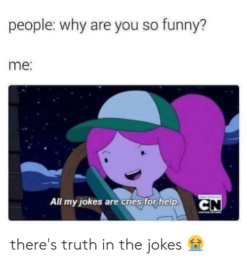 you so funny: people: why are you so funny?  me:  All my jokes are cries for help.  CN there's truth in the jokes 😭